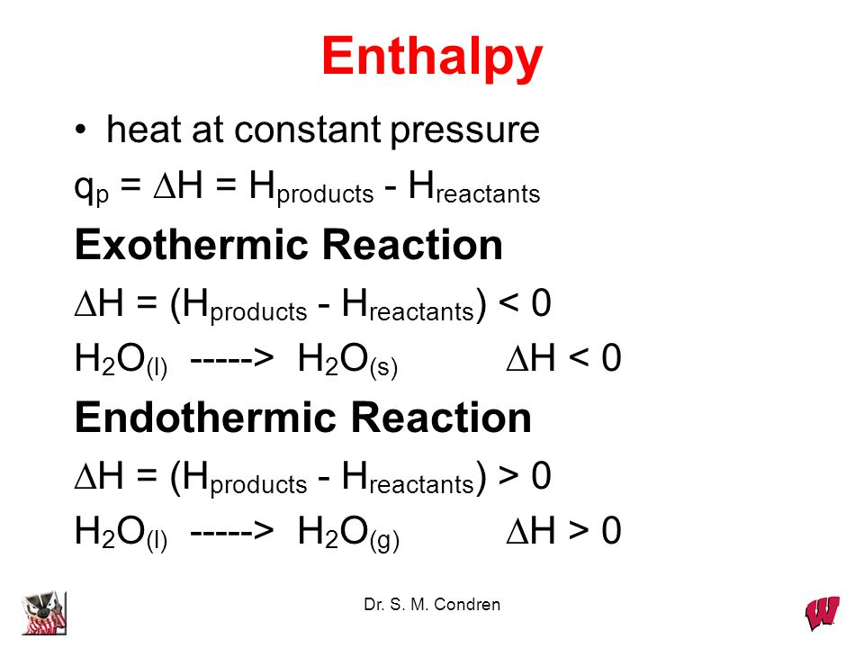 Dr. S. M. Condren Enthalpy heat at constant pressure q p = H = H products - H reactants Exothermic Reaction H = (H products - H reactants ) < 0 H 2 O