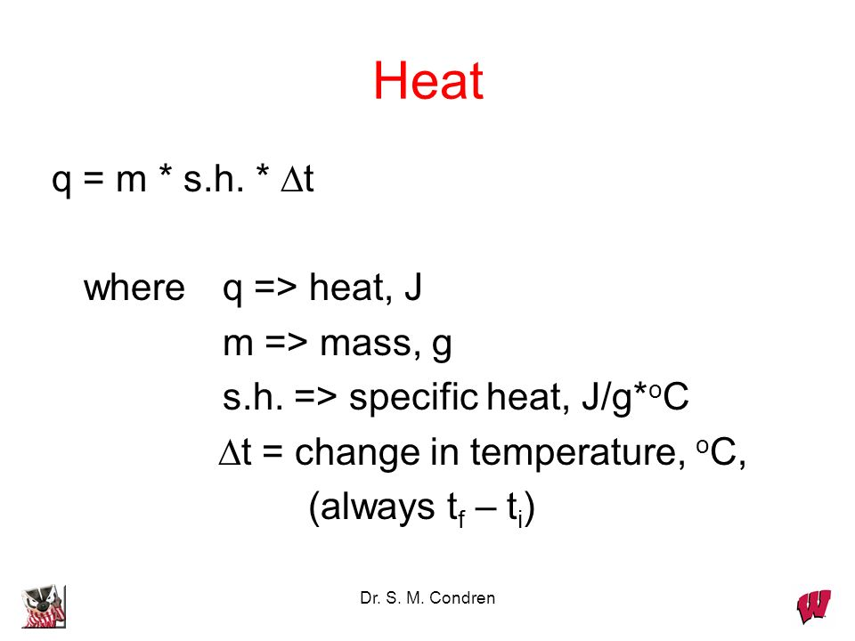 Dr. S. M. Condren Heat q = m * s.h. * t whereq => heat, J m => mass, g s.h. => specific heat, J/g* o C t = change in temperature, o C, (always t f – t