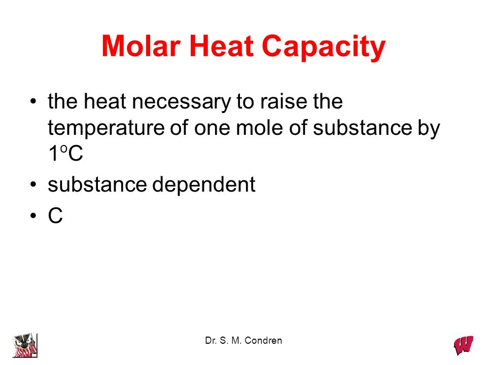 Dr. S. M. Condren Molar Heat Capacity the heat necessary to raise the temperature of one mole of substance by 1 o C substance dependent C