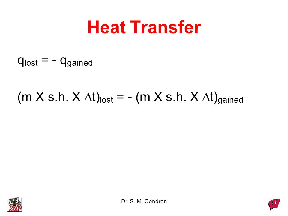 Dr. S. M. Condren Heat Transfer q lost = - q gained (m X s.h. X t) lost = - (m X s.h. X t) gained