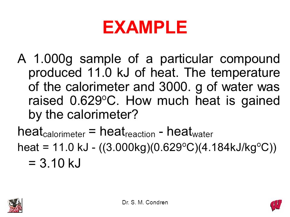 Dr. S. M. Condren EXAMPLE A 1.000g sample of a particular compound produced 11.0 kJ of heat. The temperature of the calorimeter and 3000. g of water w
