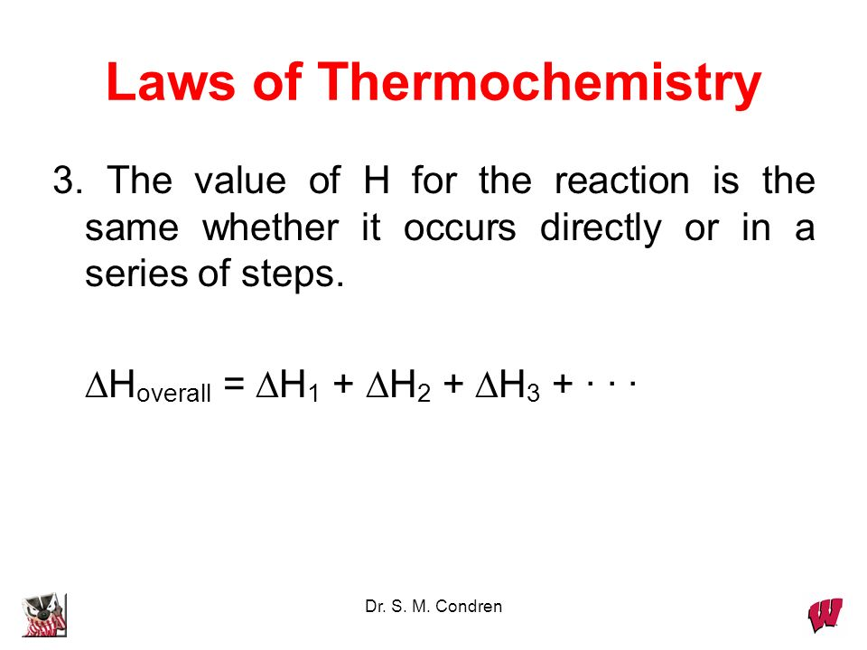 Dr. S. M. Condren Laws of Thermochemistry 3. The value of H for the reaction is the same whether it occurs directly or in a series of steps. H overall