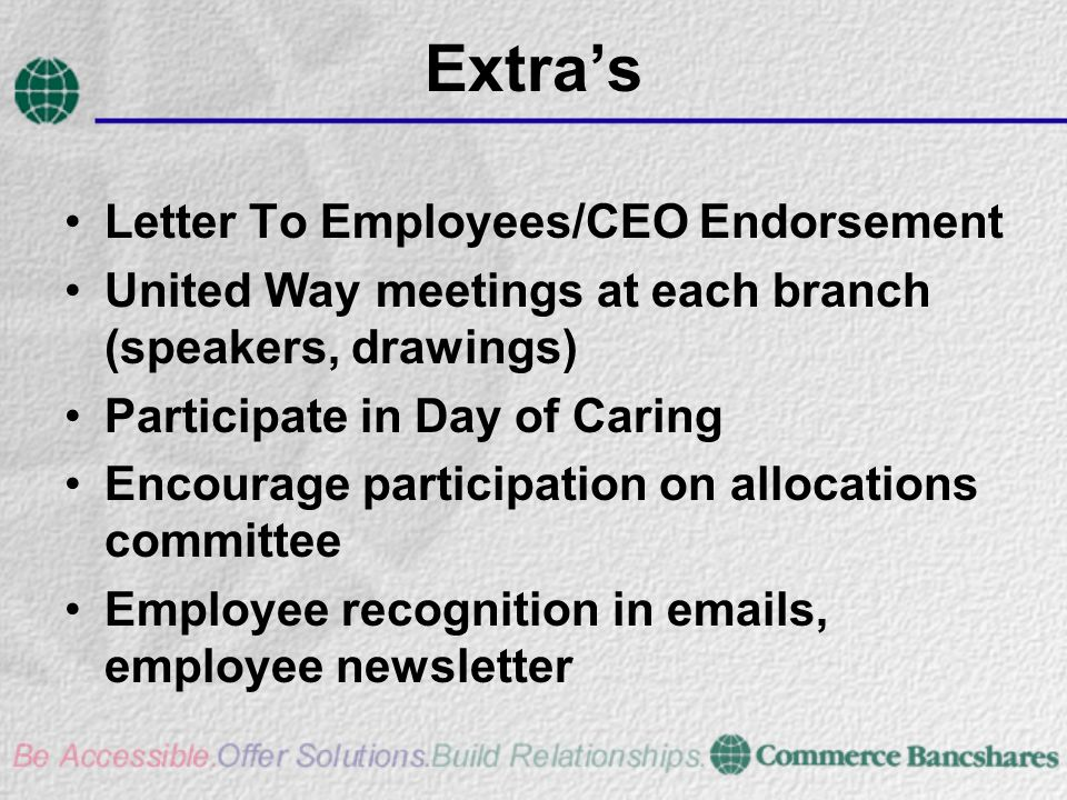Extras Letter To Employees/CEO Endorsement United Way meetings at each branch (speakers, drawings) Participate in Day of Caring Encourage participation on allocations committee Employee recognition in emails, employee newsletter