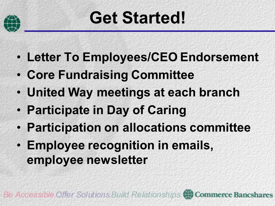 Get Started! Letter To Employees/CEO Endorsement Core Fundraising Committee United Way meetings at each branch Participate in Day of Caring Participat