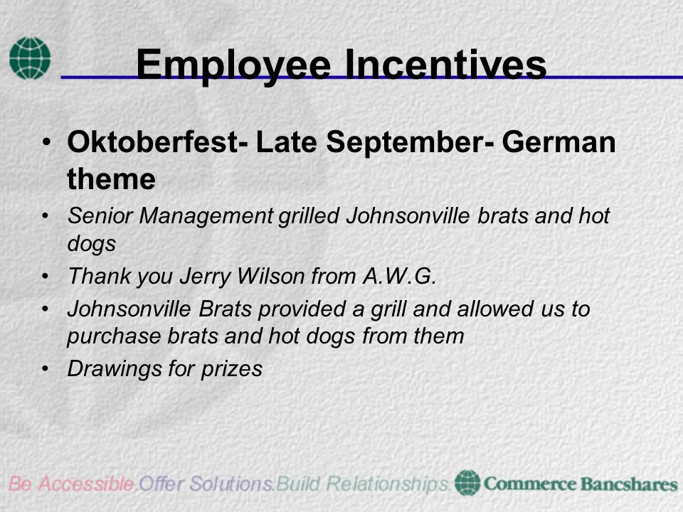Employee Incentives Oktoberfest- Late September- German theme Senior Management grilled Johnsonville brats and hot dogs Thank you Jerry Wilson from A.W.G.