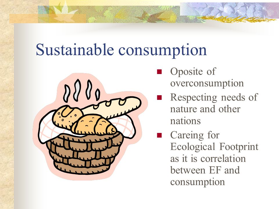 Sustainable consumption Oposite of overconsumption Respecting needs of nature and other nations Careing for Ecological Footprint as it is correlation between EF and consumption