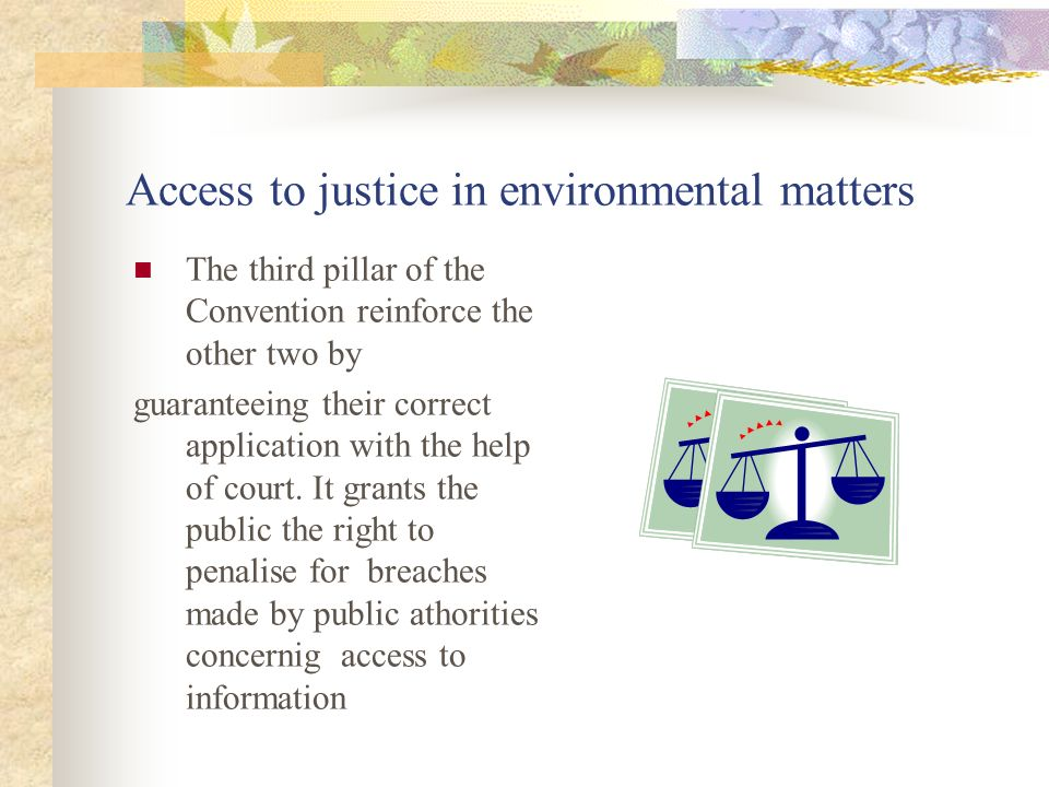 Access to justice in environmental matters The third pillar of the Convention reinforce the other two by guaranteeing their correct application with the help of court.