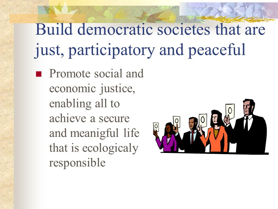 Build democratic societes that are just, participatory and peaceful Promote social and economic justice, enabling all to achieve a secure and meanigful life that is ecologicaly responsible