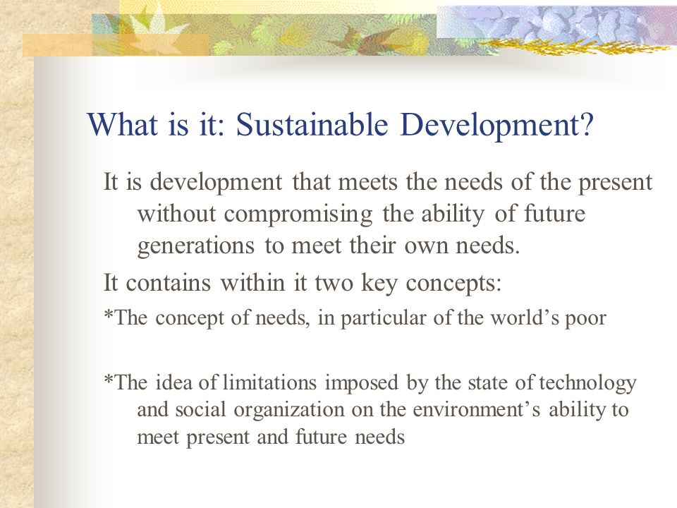 It is development that meets the needs of the present without compromising the ability of future generations to meet their own needs.