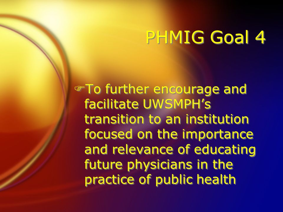 PHMIG Goal 4 FTo further encourage and facilitate UWSMPHs transition to an institution focused on the importance and relevance of educating future physicians in the practice of public health