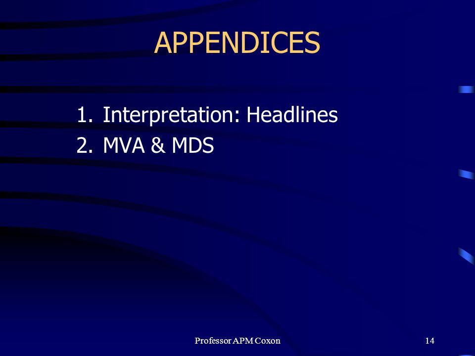 APPENDICES 1.Interpretation: Headlines 2.MVA & MDS Professor APM Coxon14