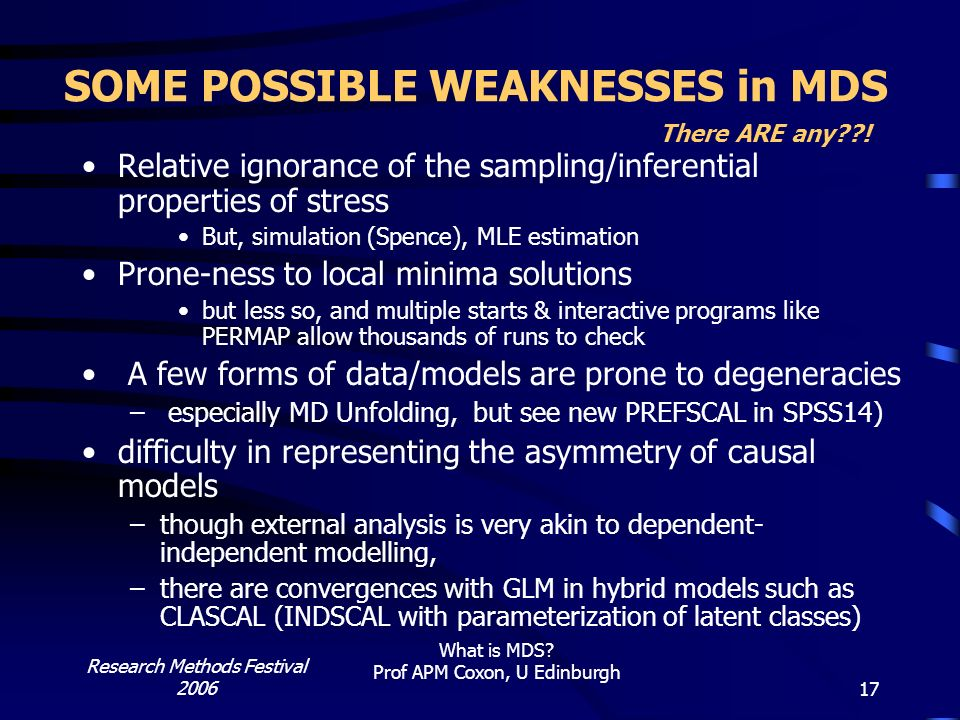 Research Methods Festival 2006 What is MDS? Prof APM Coxon, U Edinburgh 17 SOME POSSIBLE WEAKNESSES in MDS There ARE any??! Relative ignorance of the
