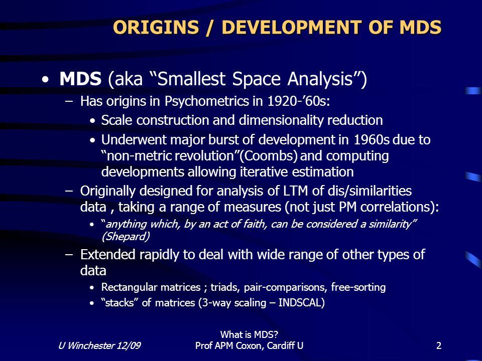 U Winchester 12/09 What is MDS? Prof APM Coxon, Cardiff U 2 ORIGINS / DEVELOPMENT OF MDS MDS (aka Smallest Space Analysis) –Has origins in Psychometri
