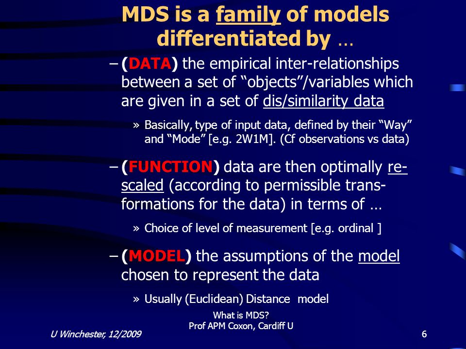 U Winchester, 12/2009 What is MDS? Prof APM Coxon, Cardiff U 6 MDS is a family of models differentiated by … –(DATA) the empirical inter-relationships