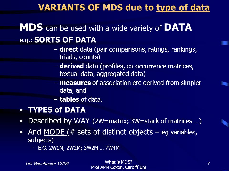 Uni Winchester 12/09 What is MDS? Prof APM Coxon, Cardiff Uni 7 VARIANTS OF MDS due to type of data MDS can be used with a wide variety of DATA e.g.:
