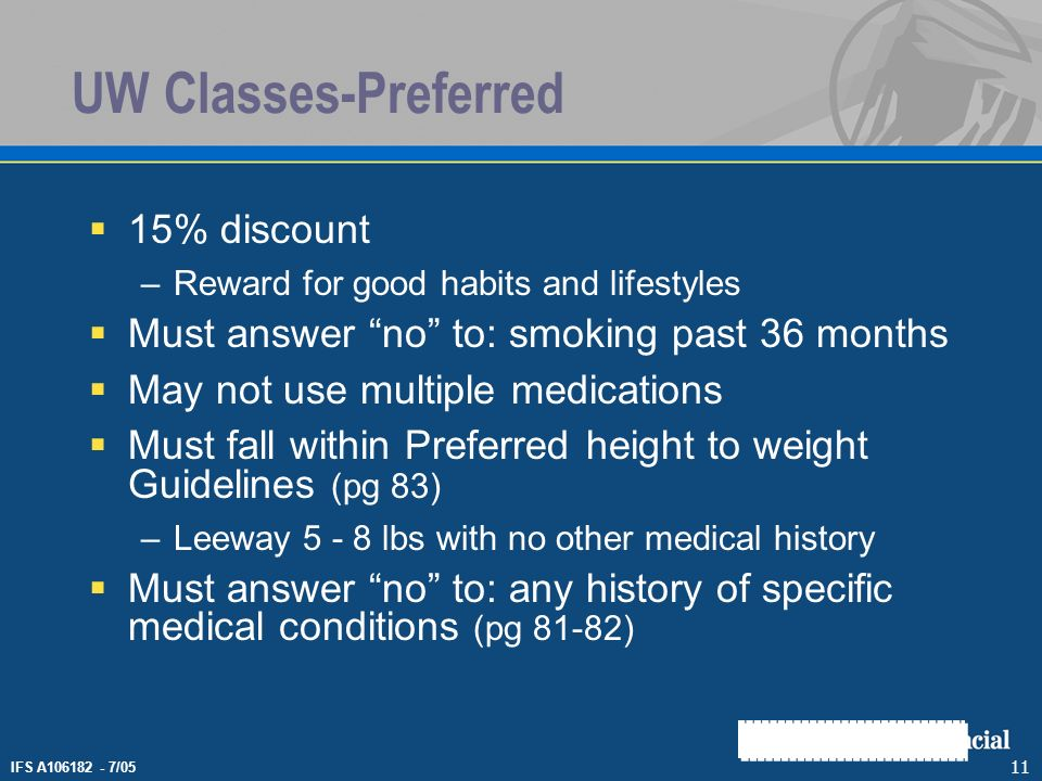 IFS A106182 - 7/05 11 UW Classes-Preferred 15% discount –Reward for good habits and lifestyles Must answer no to: smoking past 36 months May not use m