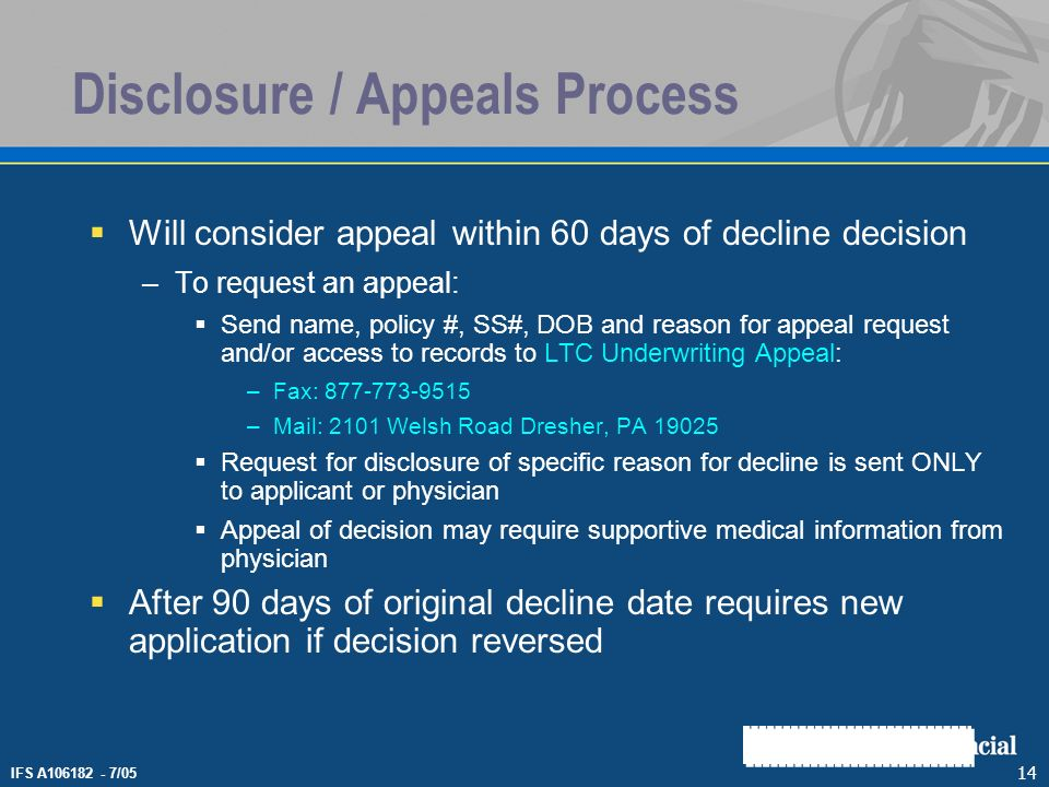 IFS A106182 - 7/05 14 Disclosure / Appeals Process Will consider appeal within 60 days of decline decision –To request an appeal: Send name, policy #,