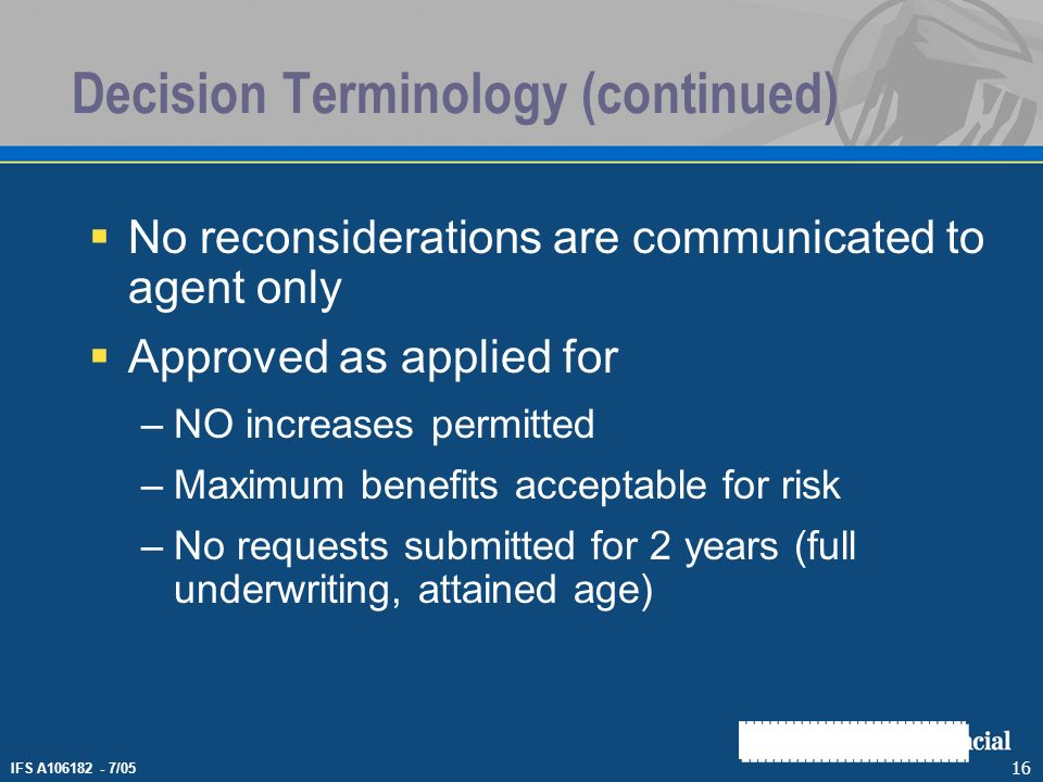 IFS A106182 - 7/05 16 Decision Terminology (continued) No reconsiderations are communicated to agent only Approved as applied for –NO increases permit