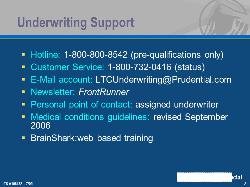 IFS A106182 - 7/05 2 Underwriting Support Hotline: 1-800-800-8542 (pre-qualifications only) Customer Service: 1-800-732-0416 (status) E-Mail account: