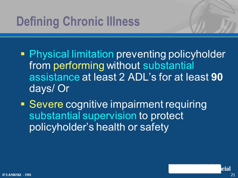 IFS A106182 - 7/05 21 Defining Chronic Illness Physical limitation preventing policyholder from performing without substantial assistance at least 2 A