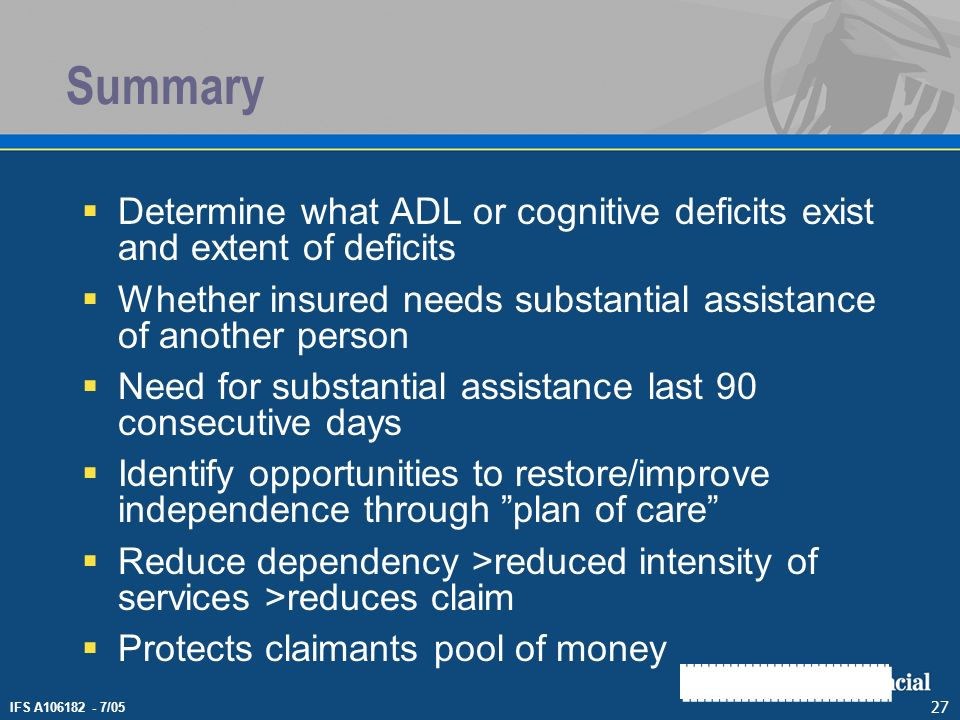 IFS A106182 - 7/05 27 Summary Determine what ADL or cognitive deficits exist and extent of deficits Whether insured needs substantial assistance of an