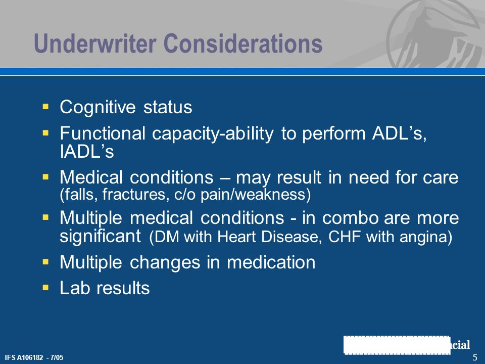 IFS A106182 - 7/05 5 Underwriter Considerations Cognitive status Functional capacity-ability to perform ADLs, IADLs Medical conditions – may result in