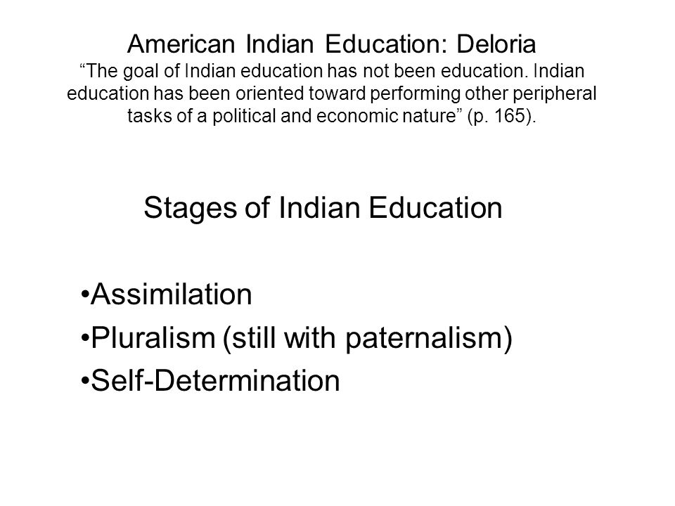 American Indian Education: Deloria The goal of Indian education has not been education. Indian education has been oriented toward performing other per