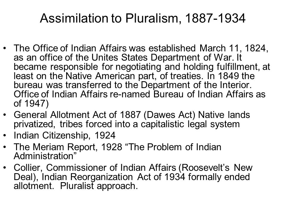 Assimilation to Pluralism, 1887-1934 The Office of Indian Affairs was established March 11, 1824, as an office of the Unites States Department of War.