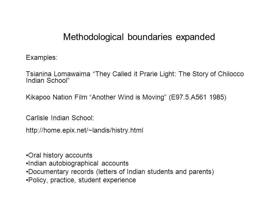 Methodological boundaries expanded Examples: Tsianina Lomawaima They Called it Prarie Light: The Story of Chilocco Indian School Kikapoo Nation Film A