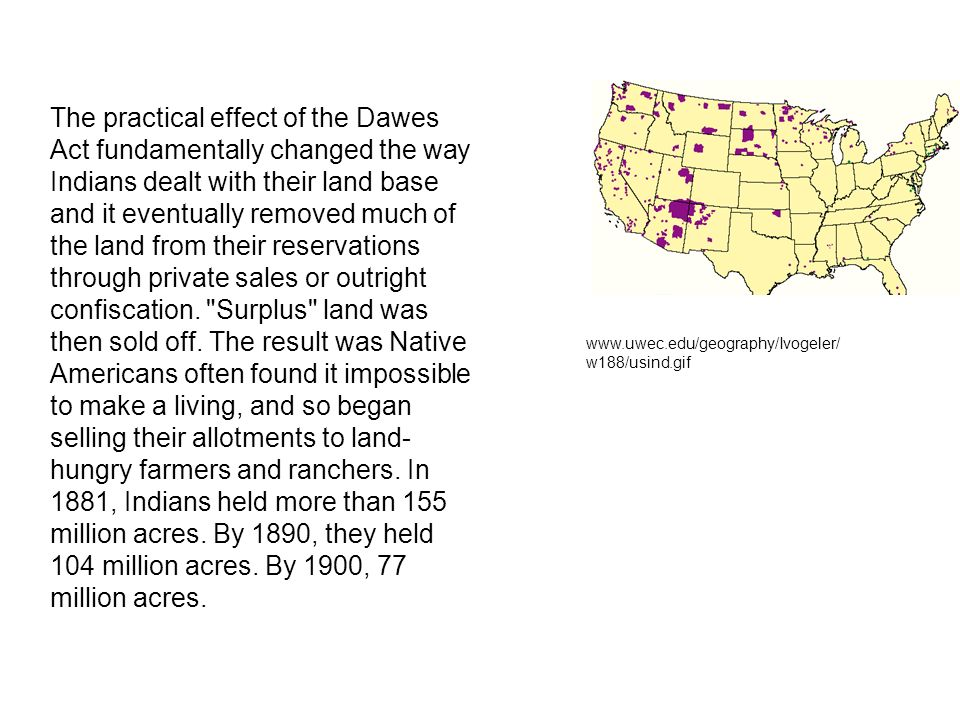 The practical effect of the Dawes Act fundamentally changed the way Indians dealt with their land base and it eventually removed much of the land from