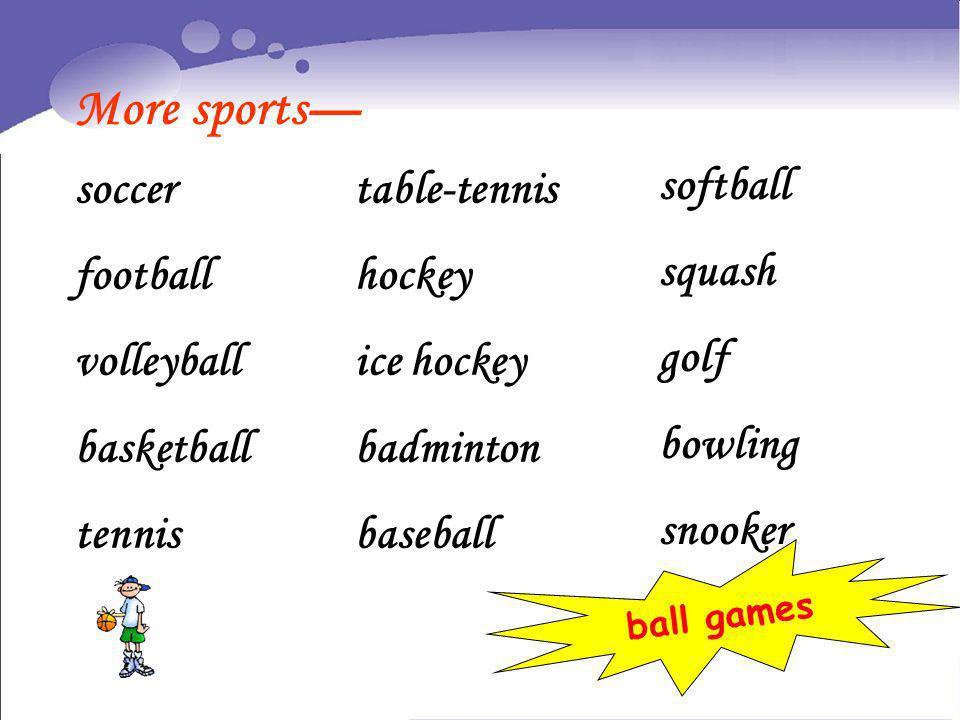 More sports soccer football volleyball basketball tennis table-tennis hockey ice hockey badminton baseball softball squash golf bowling snooker ball g
