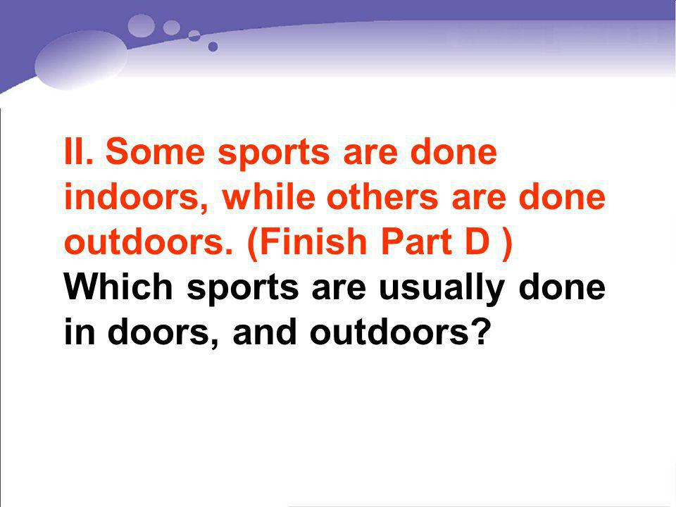 II. Some sports are done indoors, while others are done outdoors. (Finish Part D ) Which sports are usually done in doors, and outdoors?