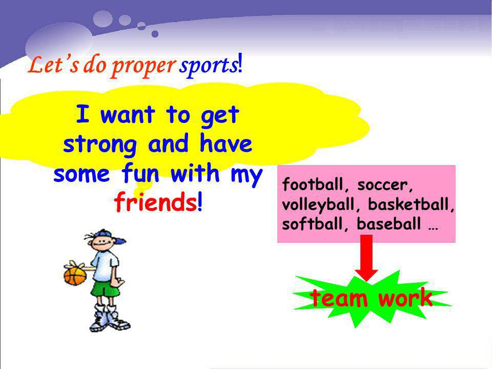 Lets do proper sports ! I want to get strong and have some fun with my friends! football, soccer, volleyball, basketball, softball, baseball … team wo