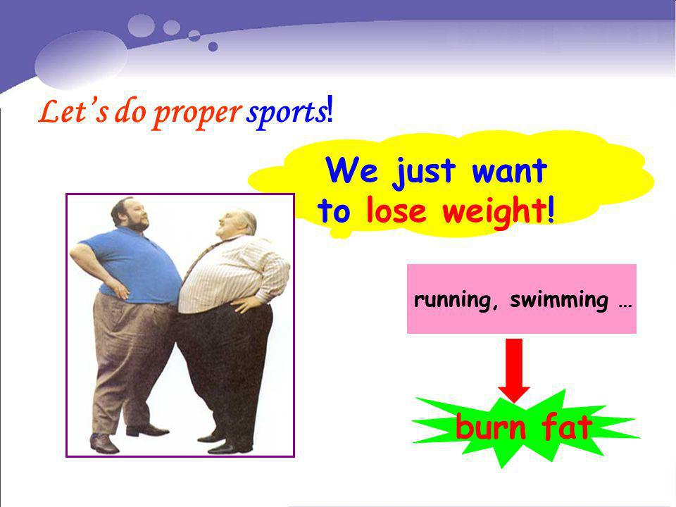 We just want to lose weight! Lets do proper sports ! running, swimming … burn fat