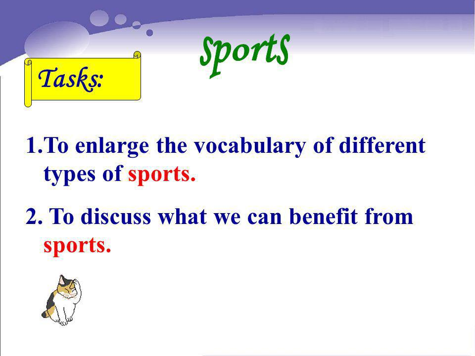 1.To enlarge the vocabulary of different types of sports. 2. To discuss what we can benefit from sports. Tasks: