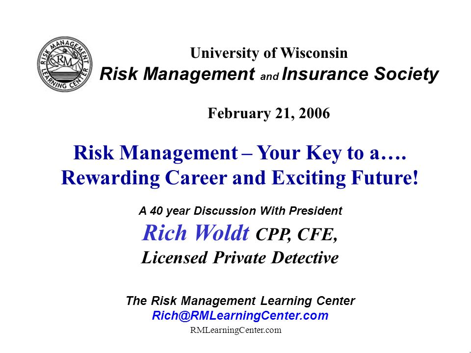 RMLearningCenter.com University of Wisconsin Risk Management and Insurance Society February 21, 2006 Risk Management – Your Key to a….