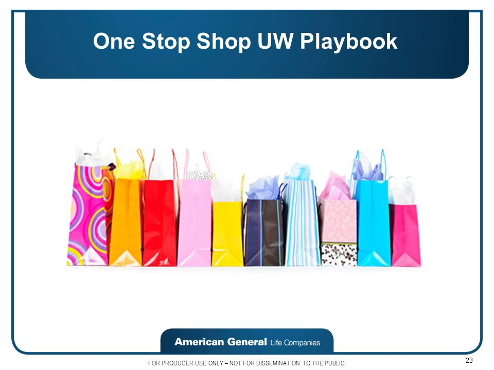 FOR PRODUCER USE ONLY – NOT FOR DISSEMINATION TO THE PUBLIC. 23 One Stop Shop UW Playbook