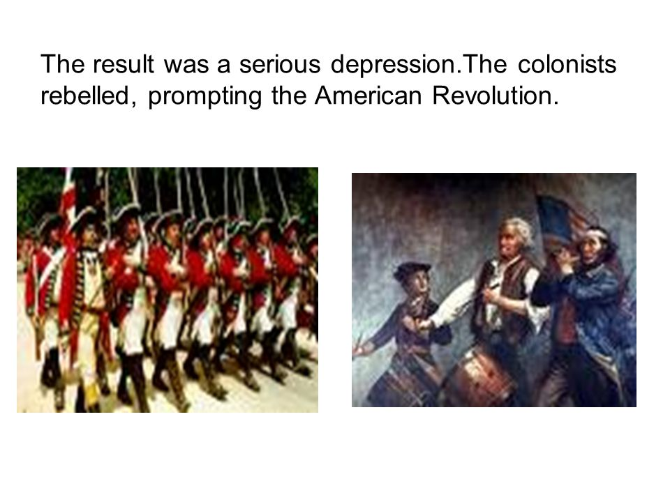 The result was a serious depression.The colonists rebelled, prompting the American Revolution.