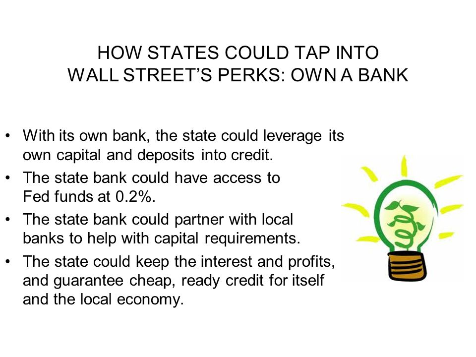 HOW STATES COULD TAP INTO WALL STREETS PERKS: OWN A BANK With its own bank, the state could leverage its own capital and deposits into credit.