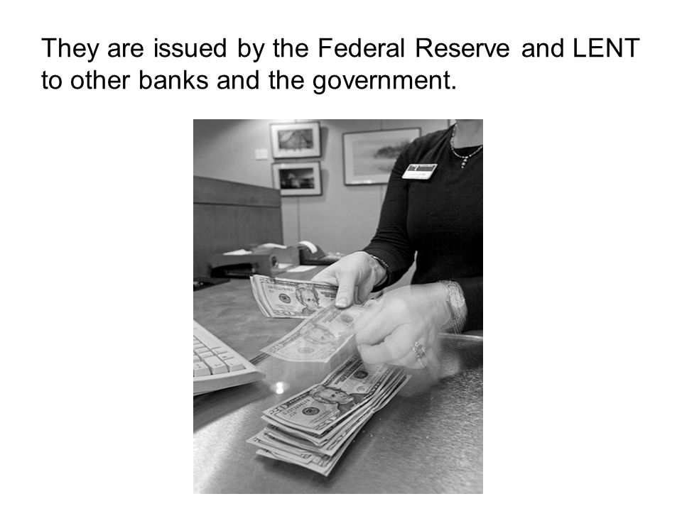 They are issued by the Federal Reserve and LENT to other banks and the government.