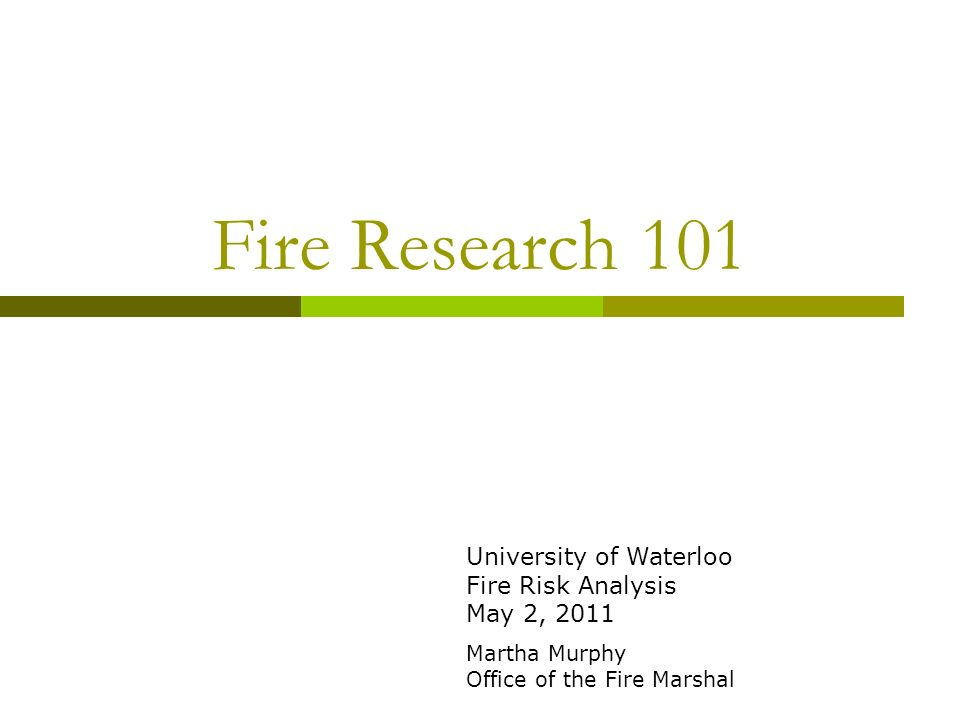 Fire Research 101 University of Waterloo Fire Risk Analysis May 2, 2011 Martha Murphy Office of the Fire Marshal