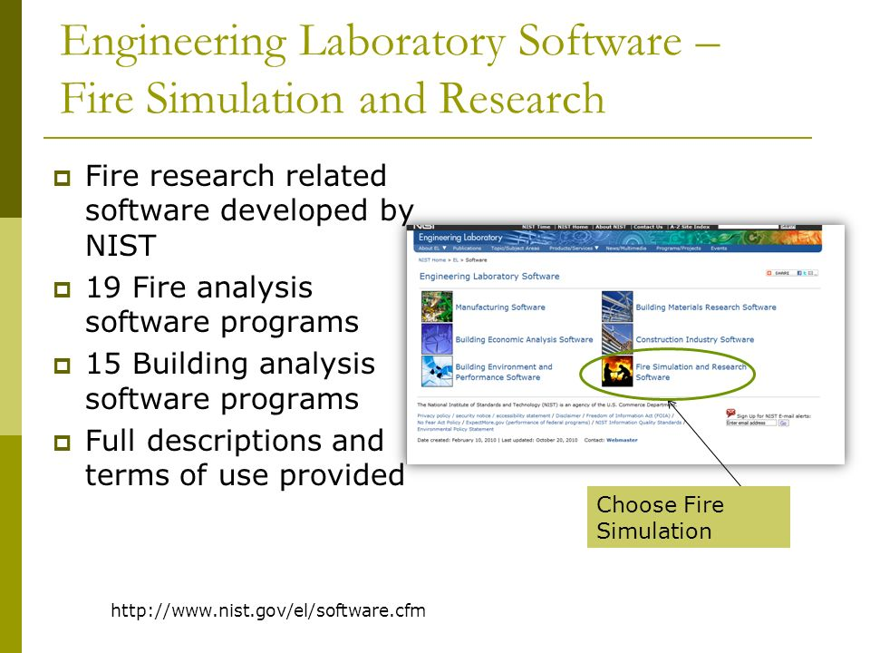 http://www.nist.gov/el/software.cfm Engineering Laboratory Software – Fire Simulation and Research Fire research related software developed by NIST 19 Fire analysis software programs 15 Building analysis software programs Full descriptions and terms of use provided Choose Fire Simulation