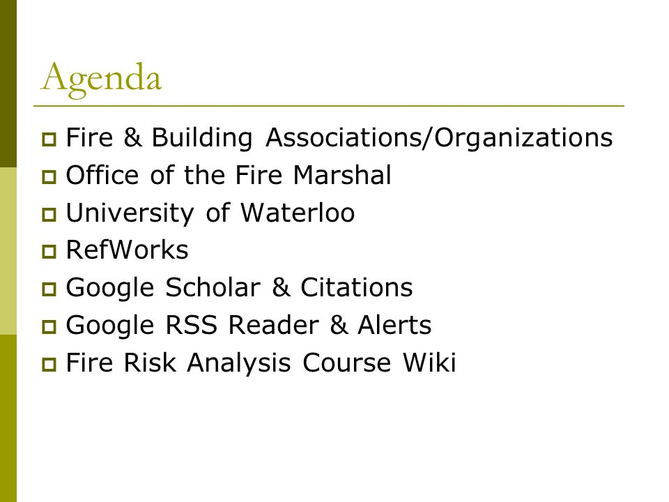 Agenda Fire & Building Associations/Organizations Office of the Fire Marshal University of Waterloo RefWorks Google Scholar & Citations Google RSS Reader & Alerts Fire Risk Analysis Course Wiki
