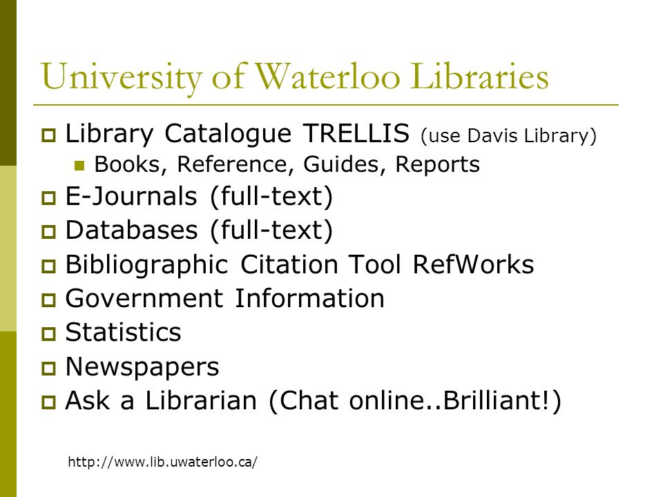 University of Waterloo Libraries Library Catalogue TRELLIS (use Davis Library) Books, Reference, Guides, Reports E-Journals (full-text) Databases (full-text) Bibliographic Citation Tool RefWorks Government Information Statistics Newspapers Ask a Librarian (Chat online..Brilliant!) http://www.lib.uwaterloo.ca/