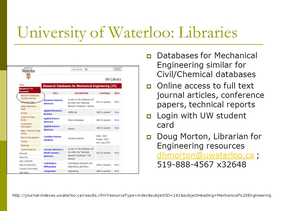University of Waterloo: Libraries Databases for Mechanical Engineering similar for Civil/Chemical databases Online access to full text journal articles, conference papers, technical reports Login with UW student card Doug Morton, Librarian for Engineering resources dhmorton@uwaterloo.ca ; 519-888-4567 x32648 dhmorton@uwaterloo.ca http://journal-indexes.uwaterloo.ca/results.cfm resourceType=index&subjectID=191&subjectHeading=Mechanical%20Engineering