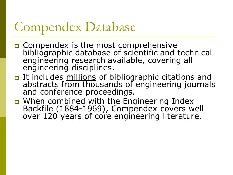 Compendex Database Compendex is the most comprehensive bibliographic database of scientific and technical engineering research available, covering all