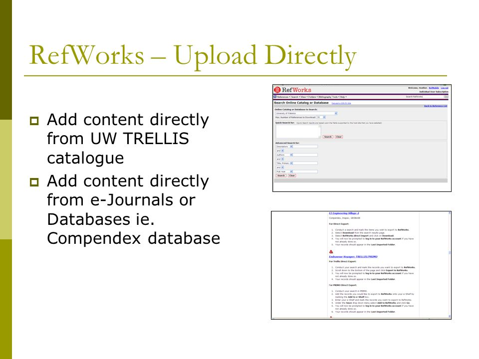 RefWorks – Upload Directly Add content directly from UW TRELLIS catalogue Add content directly from e-Journals or Databases ie. Compendex database