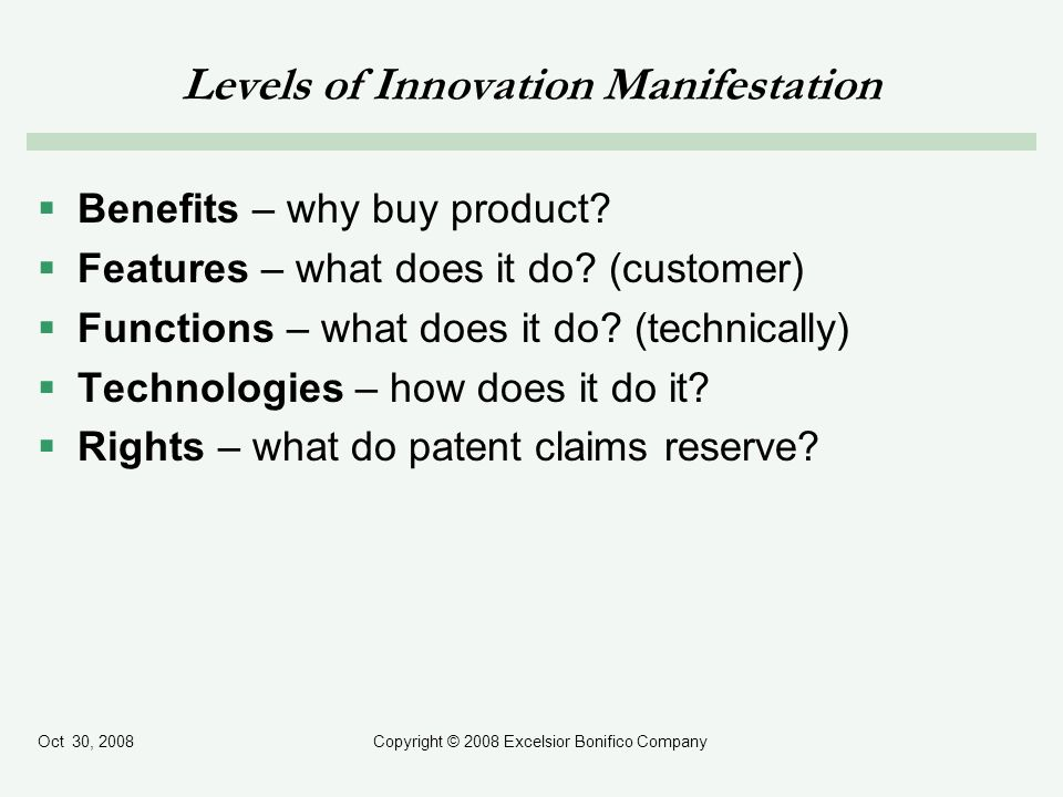 Oct 30, 2008Copyright © 2008 Excelsior Bonifico Company Levels of Innovation Manifestation Benefits – why buy product? Features – what does it do? (cu