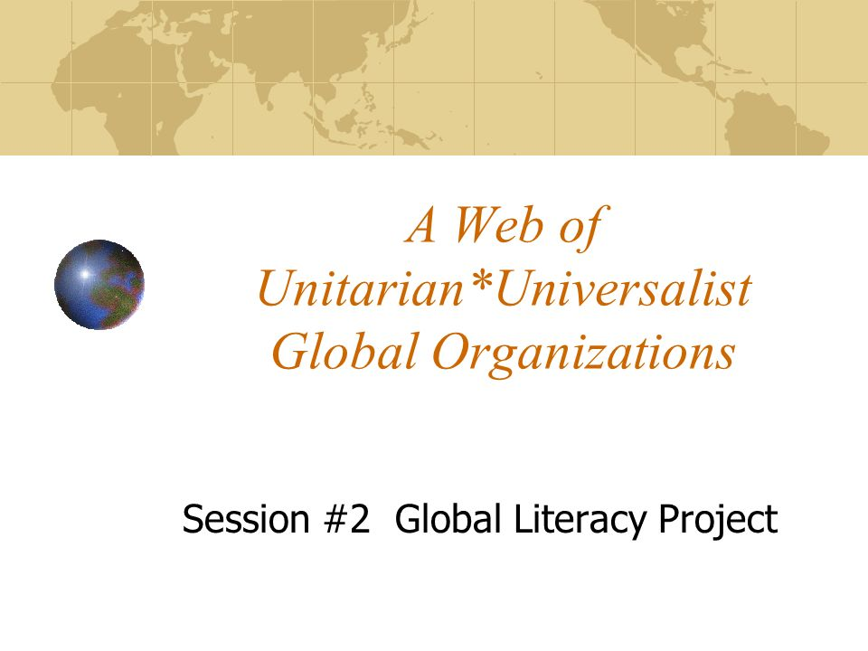 A Web of Unitarian*Universalist Global Organizations Session #2 Global Literacy Project