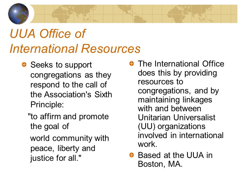 UUA Office of International Resources Seeks to support congregations as they respond to the call of the Association s Sixth Principle: to affirm and promote the goal of world community with peace, liberty and justice for all. The International Office does this by providing resources to congregations, and by maintaining linkages with and between Unitarian Universalist (UU) organizations involved in international work.